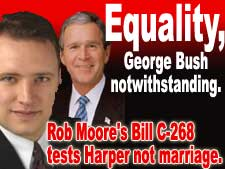 Gay marriage equality, George Bush Notwithstanding.  Rob Moore's Bill C-268